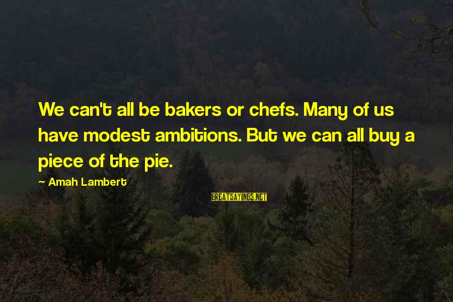 Pastry Chef Sayings By Amah Lambert: We can't all be bakers or chefs. Many of us have modest ambitions. But we