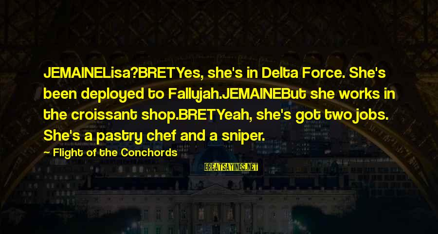 Pastry Chef Sayings By Flight Of The Conchords: JEMAINELisa?BRETYes, she's in Delta Force. She's been deployed to Fallujah.JEMAINEBut she works in the croissant