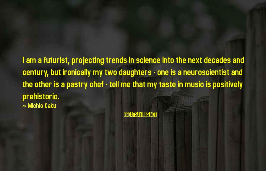 Pastry Chef Sayings By Michio Kaku: I am a futurist, projecting trends in science into the next decades and century, but