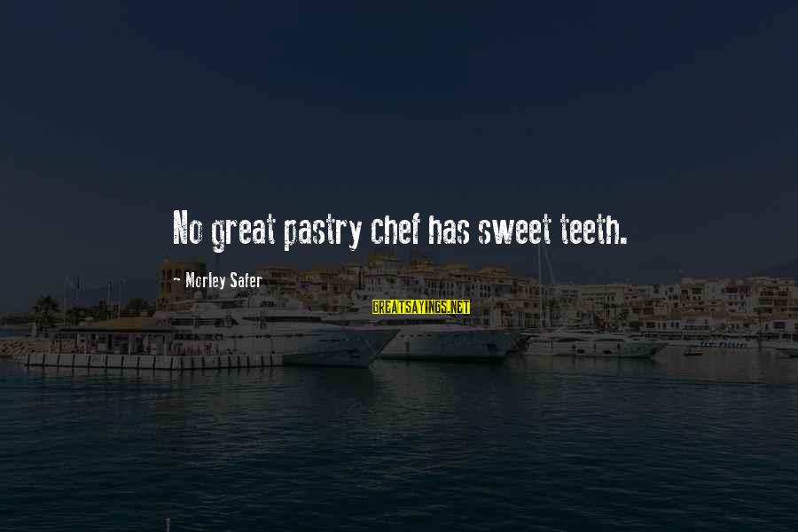 Pastry Chef Sayings By Morley Safer: No great pastry chef has sweet teeth.