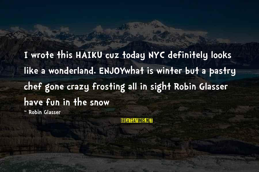 Pastry Chef Sayings By Robin Glasser: I wrote this HAIKU cuz today NYC definitely looks like a wonderland. ENJOYwhat is winter