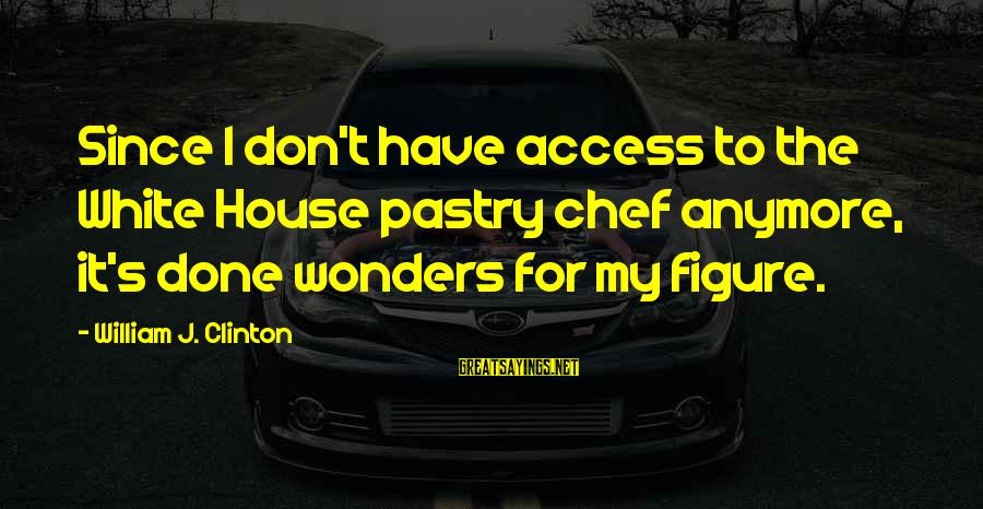 Pastry Chef Sayings By William J. Clinton: Since I don't have access to the White House pastry chef anymore, it's done wonders