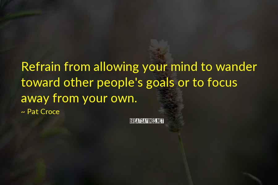 Pat Croce Sayings: Refrain from allowing your mind to wander toward other people's goals or to focus away