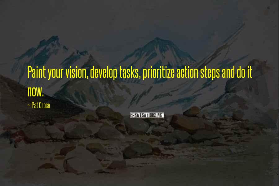 Pat Croce Sayings: Paint your vision, develop tasks, prioritize action steps and do it now.