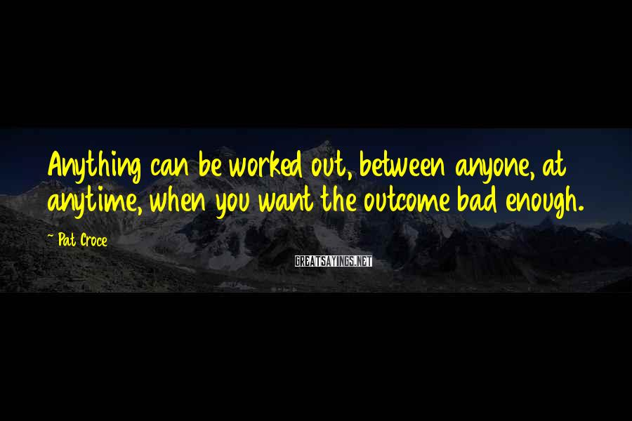 Pat Croce Sayings: Anything can be worked out, between anyone, at anytime, when you want the outcome bad
