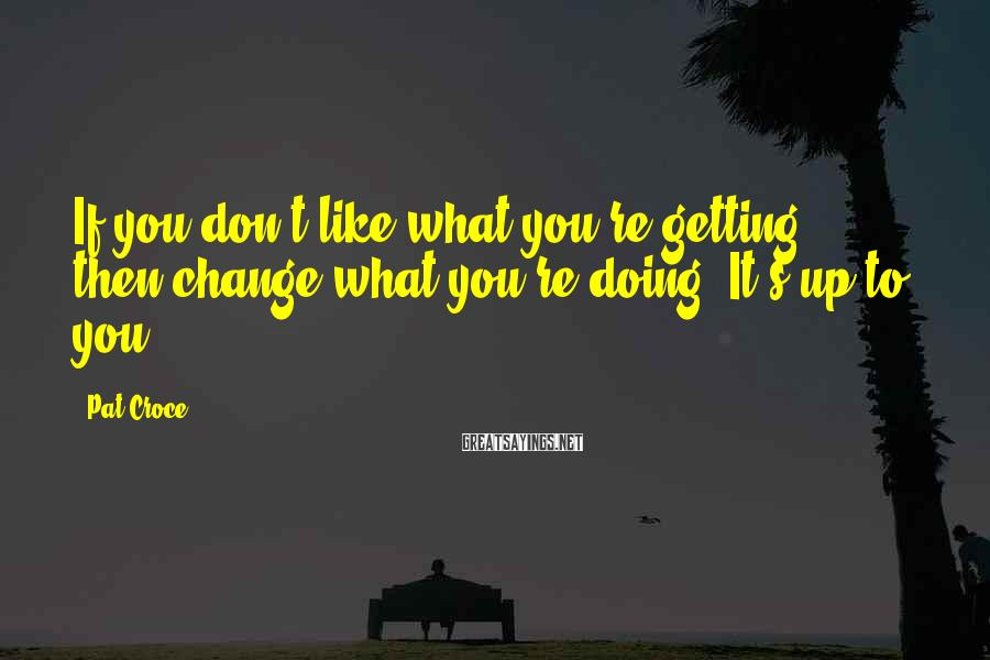 Pat Croce Sayings: If you don't like what you're getting, then change what you're doing. It's up to