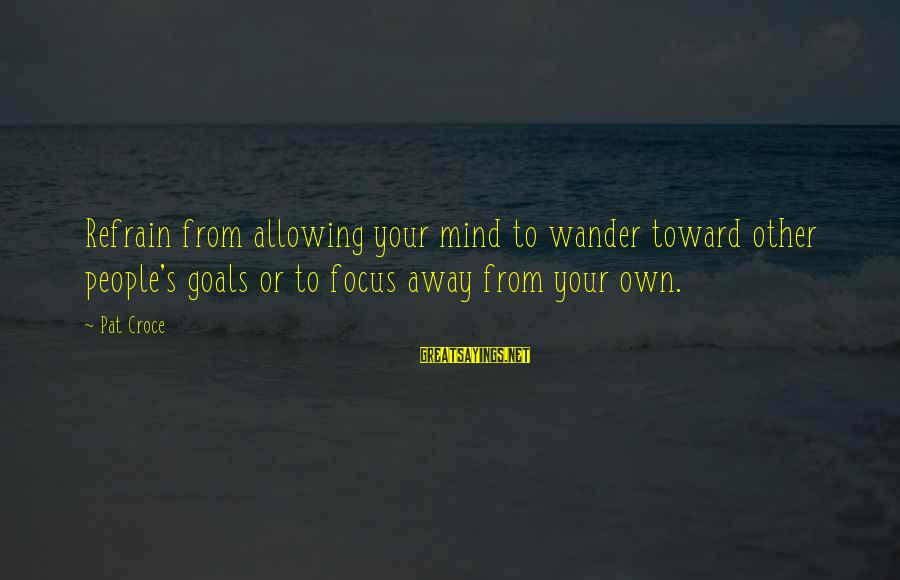 Pat Croce Sayings By Pat Croce: Refrain from allowing your mind to wander toward other people's goals or to focus away