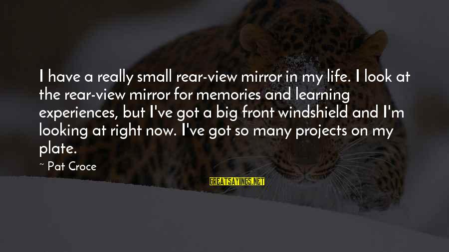 Pat Croce Sayings By Pat Croce: I have a really small rear-view mirror in my life. I look at the rear-view
