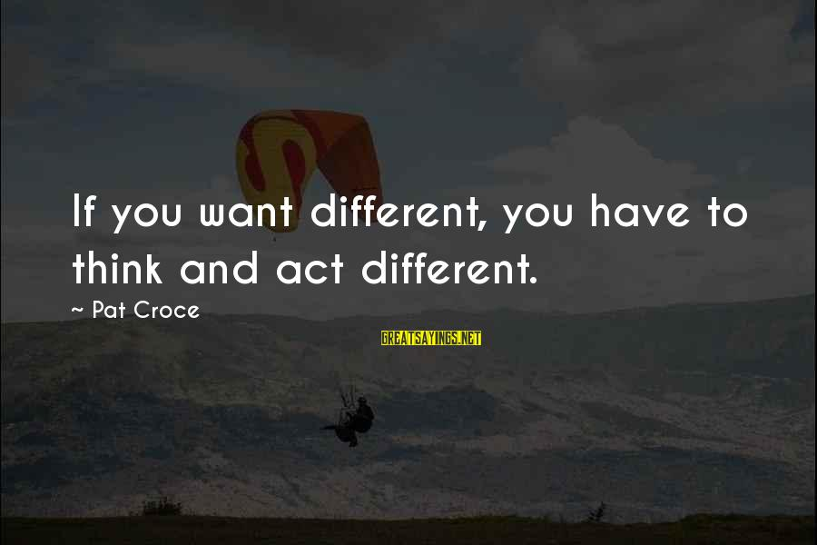 Pat Croce Sayings By Pat Croce: If you want different, you have to think and act different.