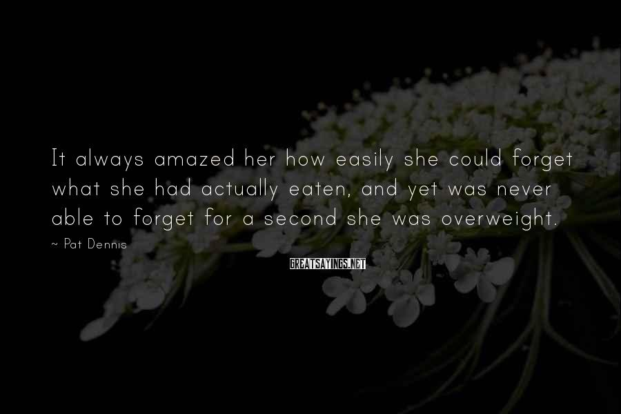 Pat Dennis Sayings: It always amazed her how easily she could forget what she had actually eaten, and