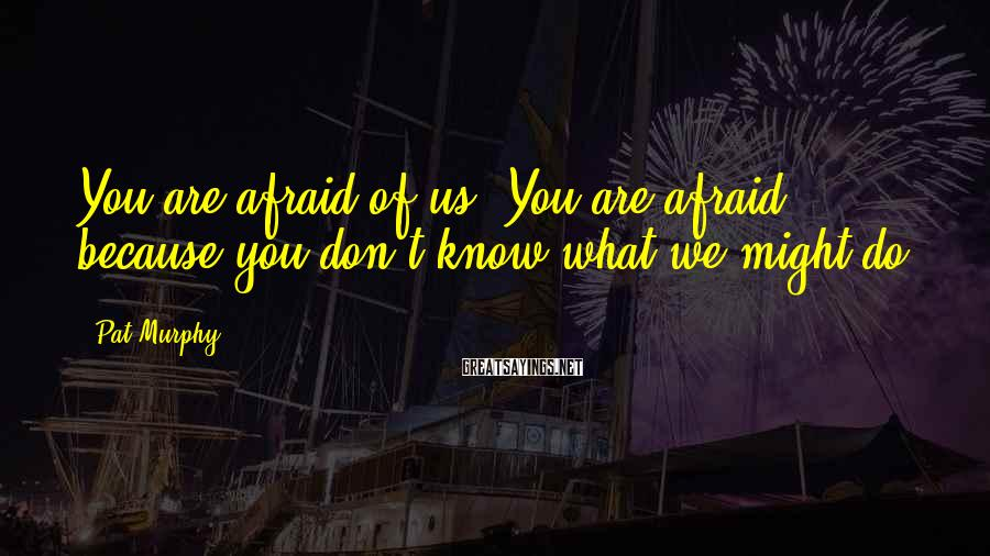 Pat Murphy Sayings: You are afraid of us. You are afraid because you don't know what we might