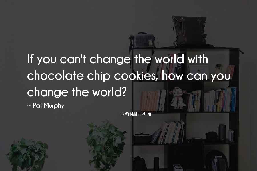 Pat Murphy Sayings: If you can't change the world with chocolate chip cookies, how can you change the
