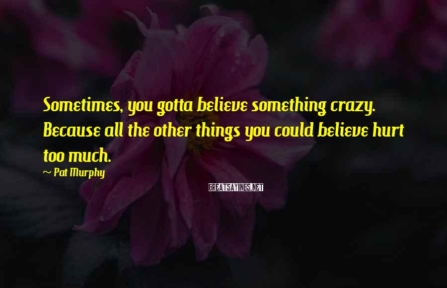 Pat Murphy Sayings: Sometimes, you gotta believe something crazy. Because all the other things you could believe hurt