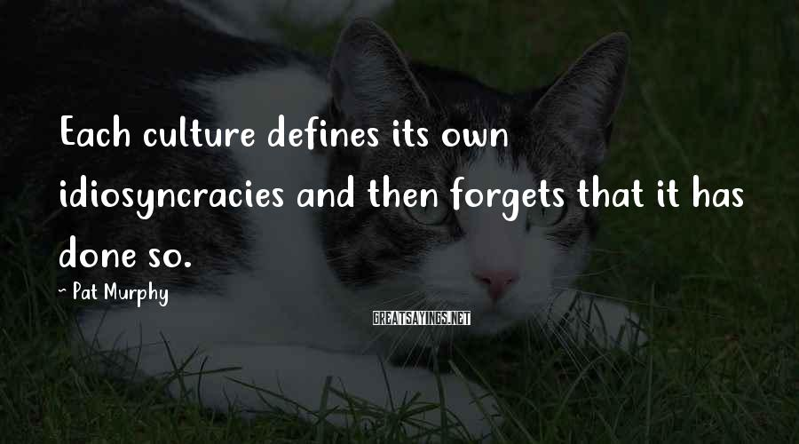 Pat Murphy Sayings: Each culture defines its own idiosyncracies and then forgets that it has done so.