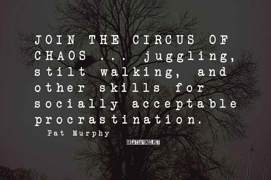 Pat Murphy Sayings: JOIN THE CIRCUS OF CHAOS ... juggling, stilt walking, and other skills for socially acceptable