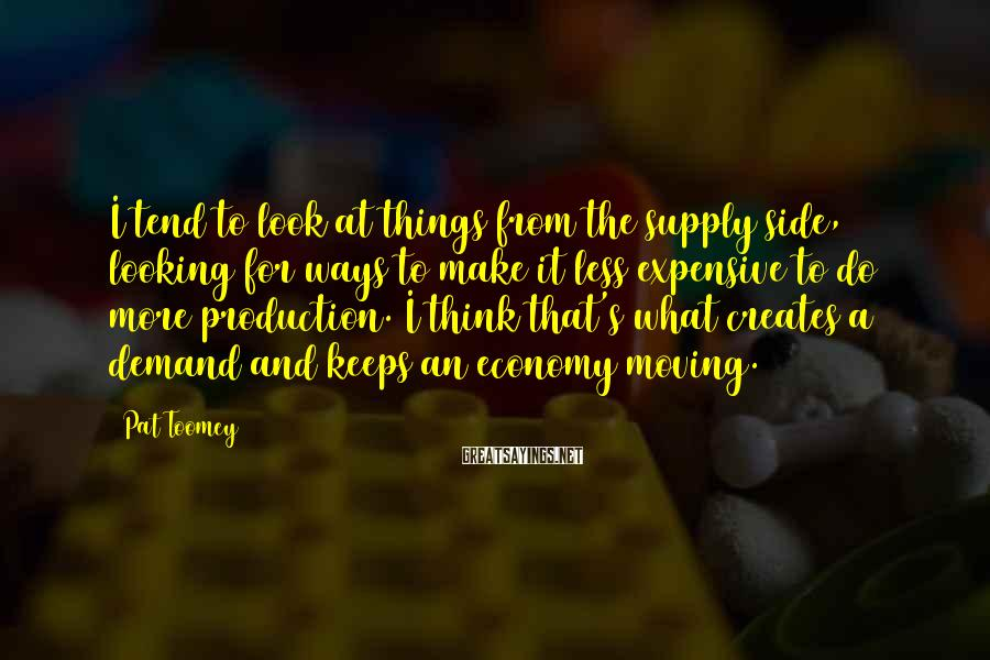 Pat Toomey Sayings: I tend to look at things from the supply side, looking for ways to make