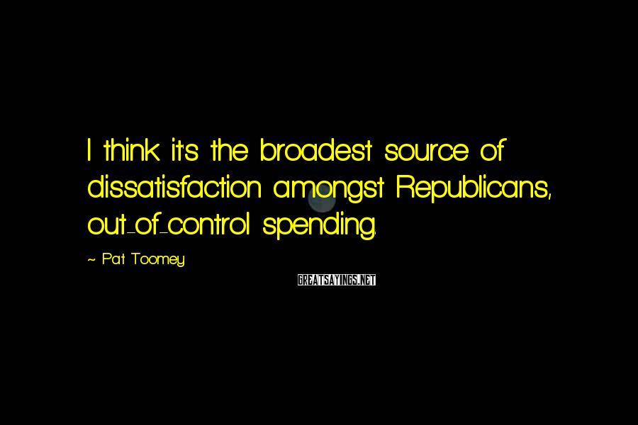 Pat Toomey Sayings: I think it's the broadest source of dissatisfaction amongst Republicans, out-of-control spending.