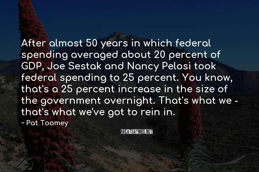 Pat Toomey Sayings: After almost 50 years in which federal spending averaged about 20 percent of GDP, Joe