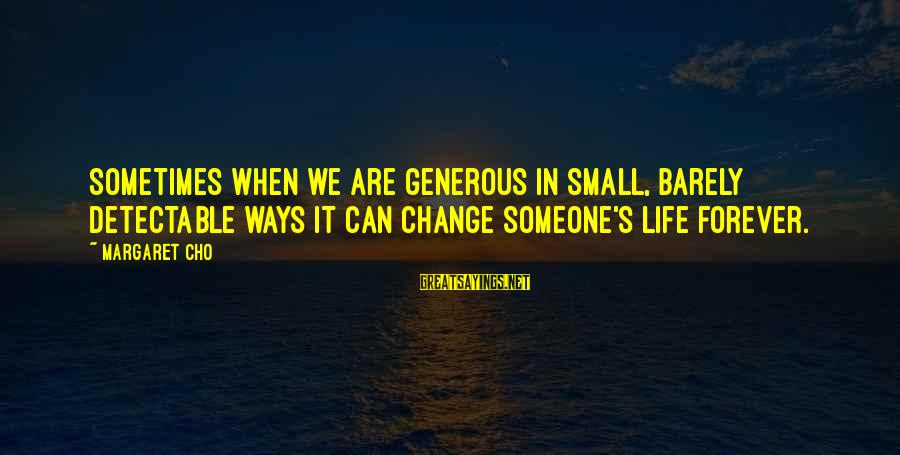 Patiala Peg Sayings By Margaret Cho: Sometimes when we are generous in small, barely detectable ways it can change someone's life