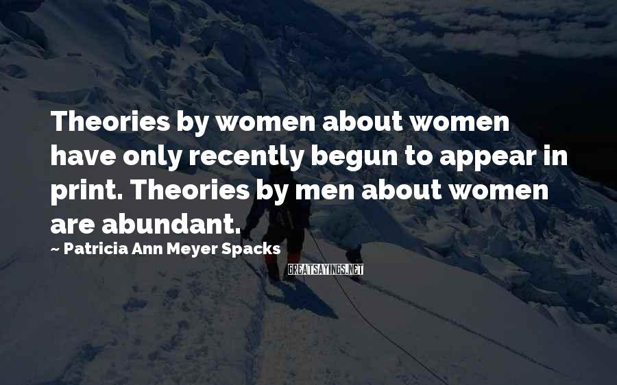 Patricia Ann Meyer Spacks Sayings: Theories by women about women have only recently begun to appear in print. Theories by