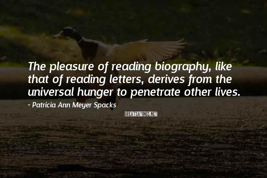 Patricia Ann Meyer Spacks Sayings: The pleasure of reading biography, like that of reading letters, derives from the universal hunger