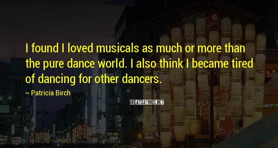 Patricia Birch Sayings: I found I loved musicals as much or more than the pure dance world. I