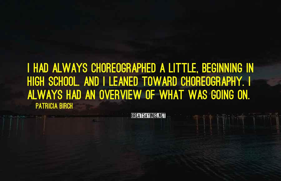Patricia Birch Sayings: I had always choreographed a little, beginning in high school. And I leaned toward choreography.