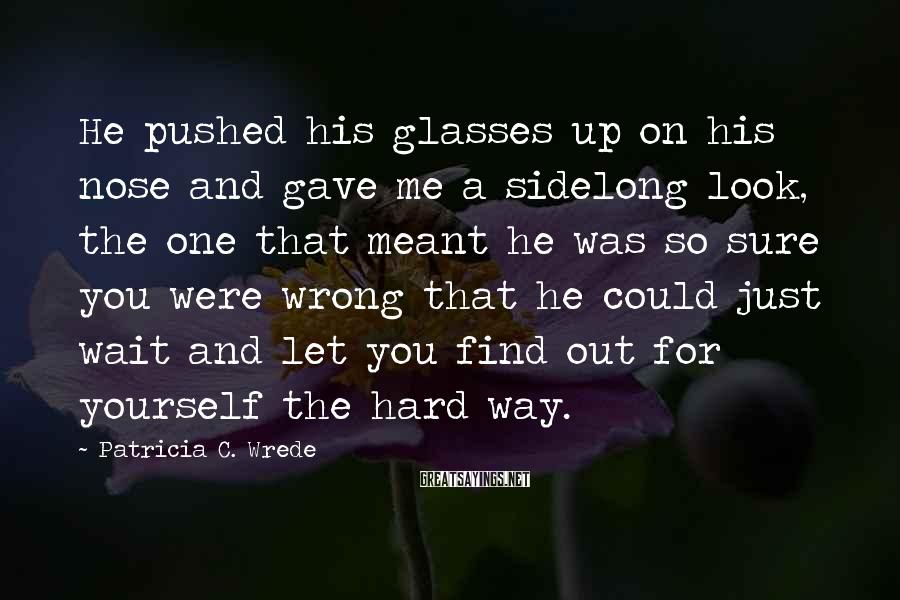Patricia C. Wrede Sayings: He pushed his glasses up on his nose and gave me a sidelong look, the