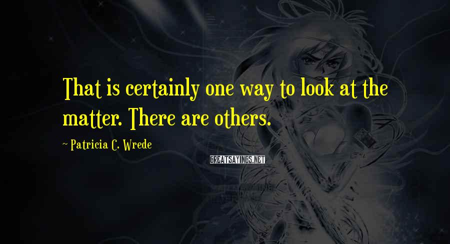 Patricia C. Wrede Sayings: That is certainly one way to look at the matter. There are others.