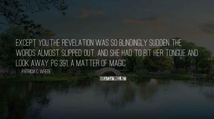 Patricia C. Wrede Sayings: Except you.The revelation was so blindingly sudden the words almost slipped out, and she had