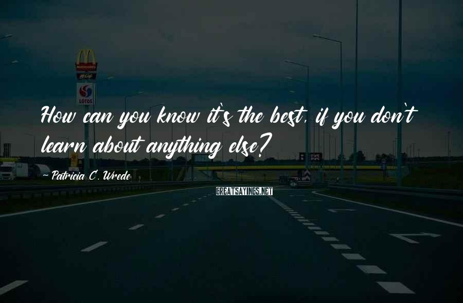 Patricia C. Wrede Sayings: How can you know it's the best, if you don't learn about anything else?