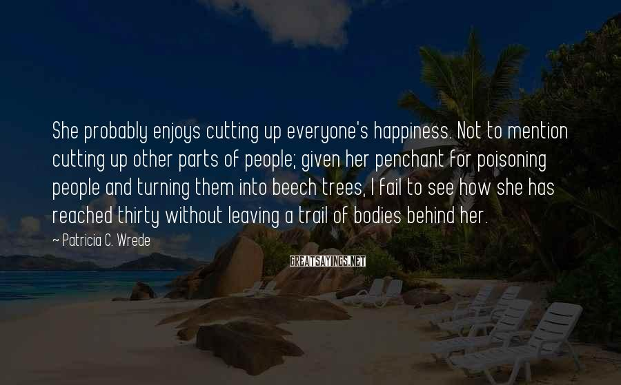 Patricia C. Wrede Sayings: She probably enjoys cutting up everyone's happiness. Not to mention cutting up other parts of