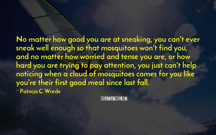 Patricia C. Wrede Sayings: No matter how good you are at sneaking, you can't ever sneak well enough so