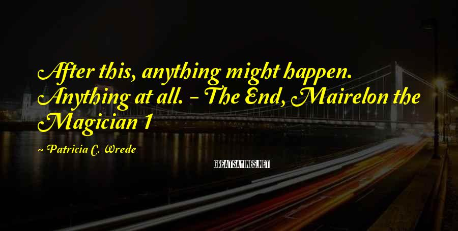 Patricia C. Wrede Sayings: After this, anything might happen. Anything at all. - The End, Mairelon the Magician 1