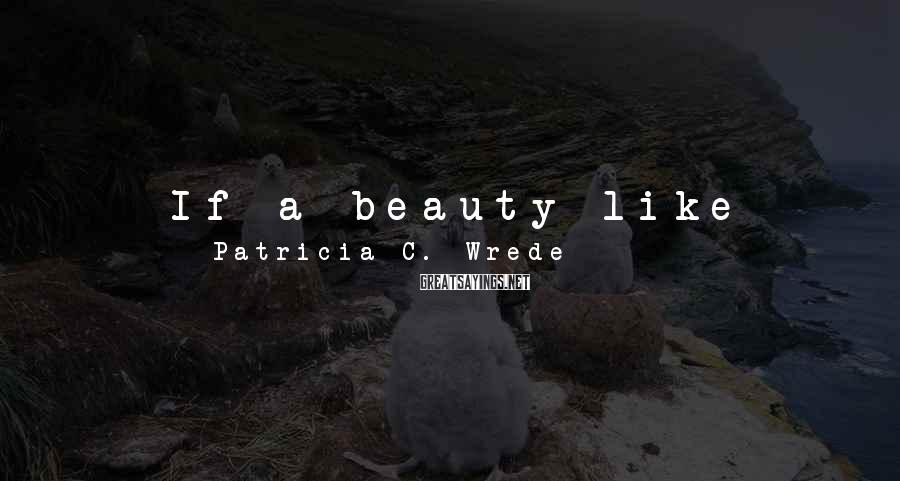 Patricia C. Wrede Sayings: If a beauty like Letitia Tarnower couldn't interest Mairelon, and a brilliant wizard like Renee