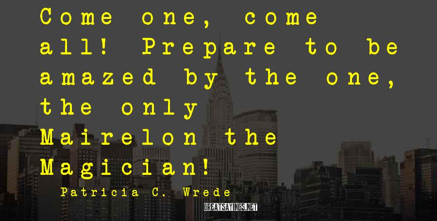 Patricia C. Wrede Sayings: Come one, come all! Prepare to be amazed by the one, the only - Mairelon