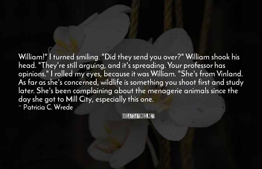 "Patricia C. Wrede Sayings: William!"" I turned smiling. ""Did they send you over?"" William shook his head. ""They're still"