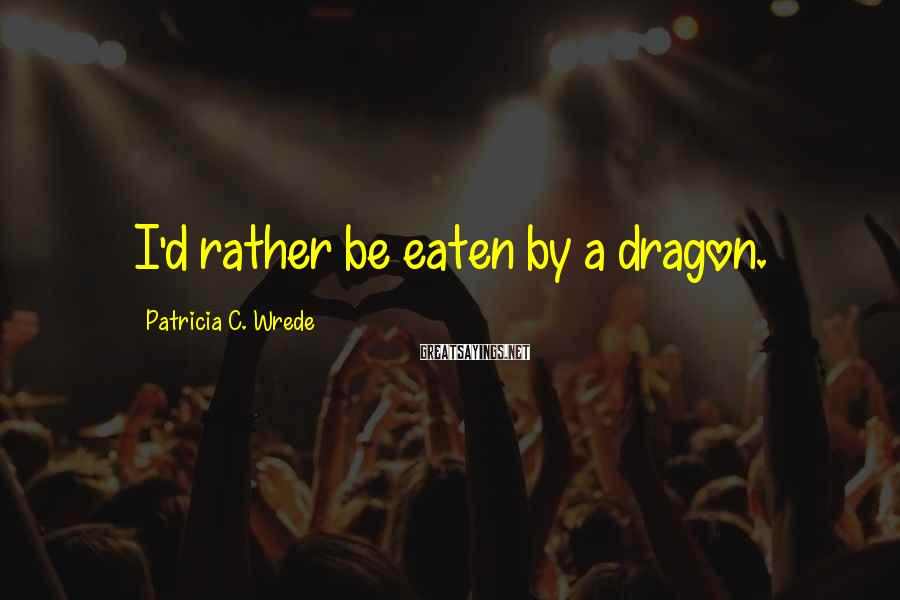 Patricia C. Wrede Sayings: I'd rather be eaten by a dragon.
