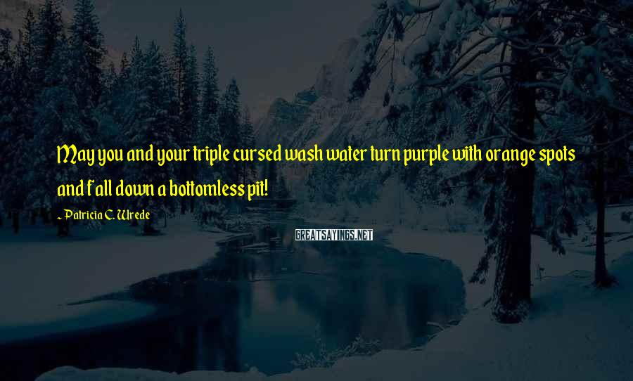 Patricia C. Wrede Sayings: May you and your triple cursed wash water turn purple with orange spots and fall