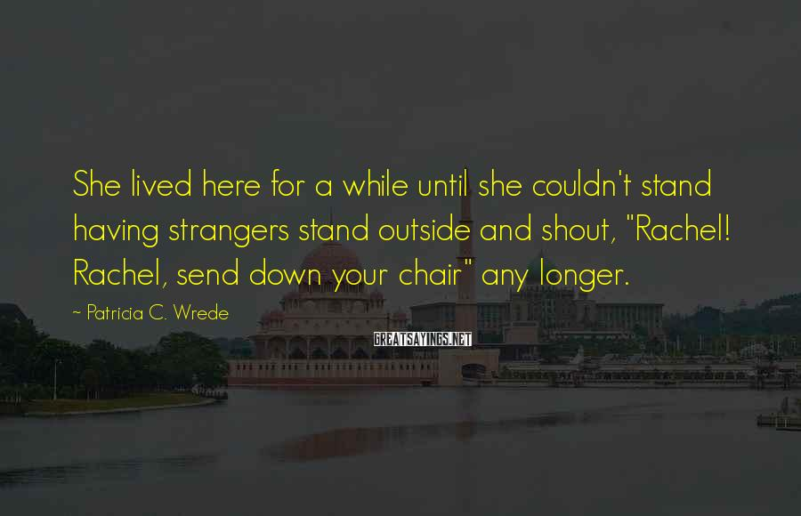 Patricia C. Wrede Sayings: She lived here for a while until she couldn't stand having strangers stand outside and