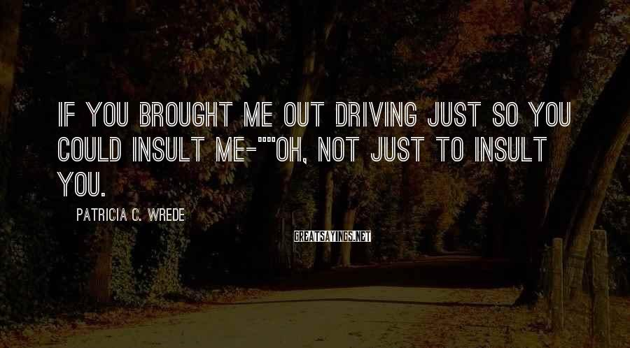 "Patricia C. Wrede Sayings: If you brought me out driving just so you could insult me-""""Oh, not just to"
