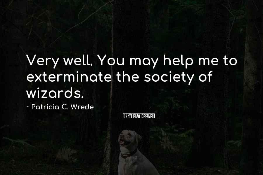 Patricia C. Wrede Sayings: Very well. You may help me to exterminate the society of wizards.