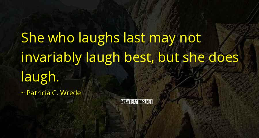 Patricia C. Wrede Sayings: She who laughs last may not invariably laugh best, but she does laugh.