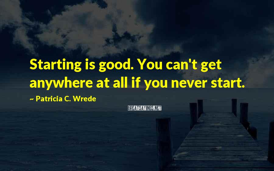 Patricia C. Wrede Sayings: Starting is good. You can't get anywhere at all if you never start.