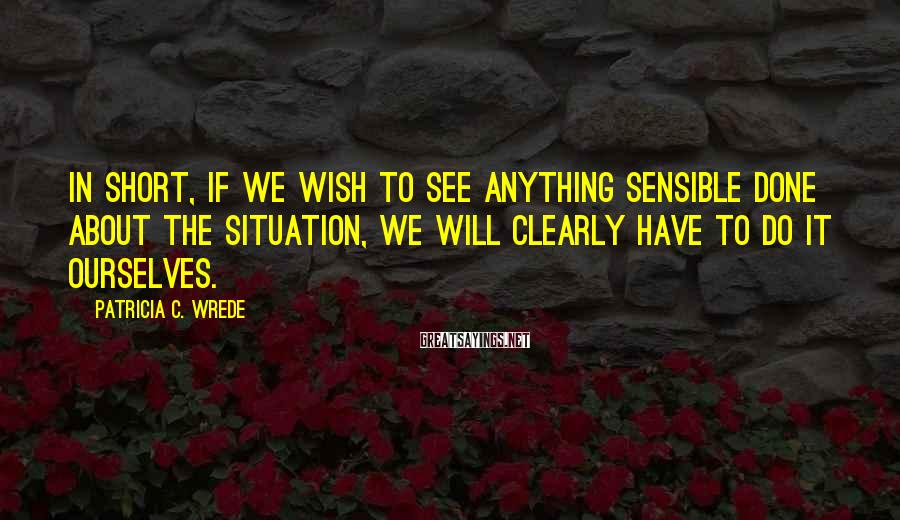 Patricia C. Wrede Sayings: In short, if we wish to see anything sensible done about the situation, we will