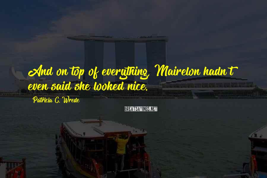 Patricia C. Wrede Sayings: And on top of everything, Mairelon hadn't even said she looked nice.