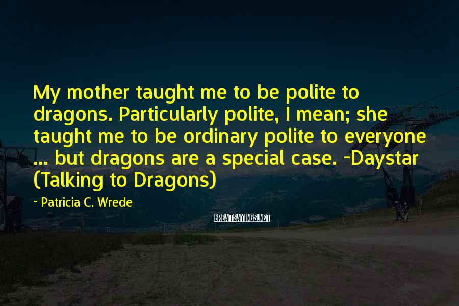 Patricia C. Wrede Sayings: My mother taught me to be polite to dragons. Particularly polite, I mean; she taught
