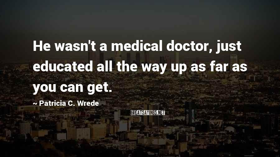 Patricia C. Wrede Sayings: He wasn't a medical doctor, just educated all the way up as far as you
