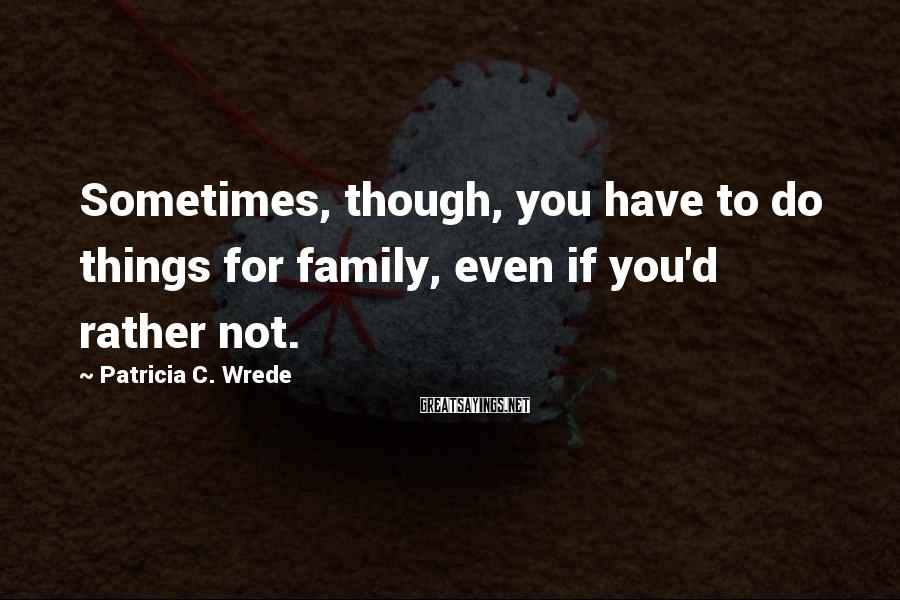 Patricia C. Wrede Sayings: Sometimes, though, you have to do things for family, even if you'd rather not.