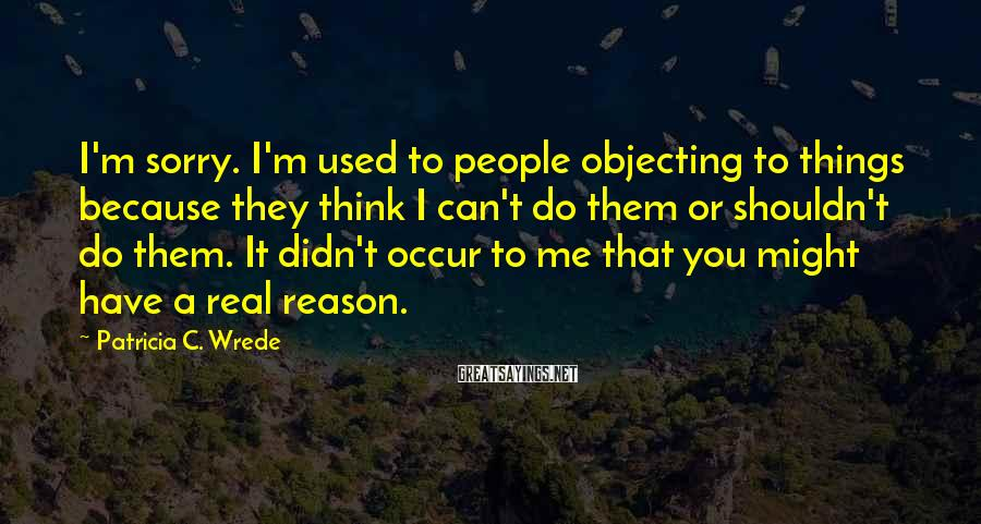 Patricia C. Wrede Sayings: I'm sorry. I'm used to people objecting to things because they think I can't do